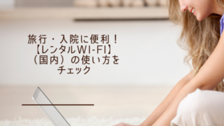 旅行・入院に便利!【レンタルWi-Fi】(国内)の使い方をチェック