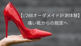 【i/288(ニハチハチブンノアイ)でオーダメイド計測体験】痛い靴からの脱皮へ