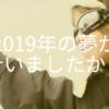 【2019の夢実現できましたか?】